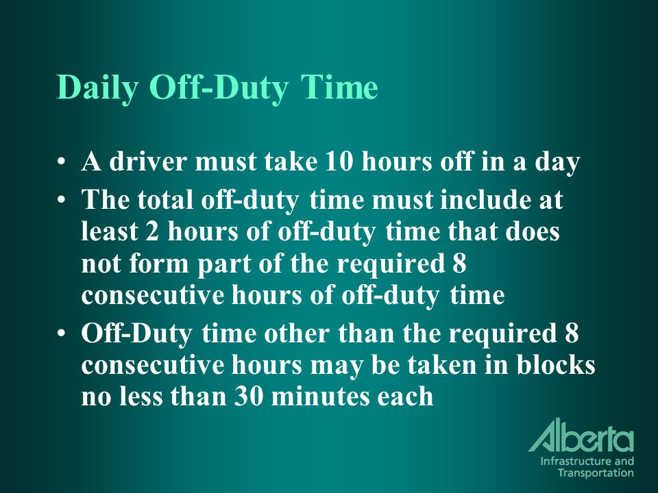 Daily Off-Duty Time A driver must take 10 hours off in a day The total off-duty time must include at least 2 hours of off-duty time that does not form part of the required 8 consecutive hours of off-duty time Off-Duty time other than the required 8 consecutive hours may be taken in blocks no less than 30 minutes each