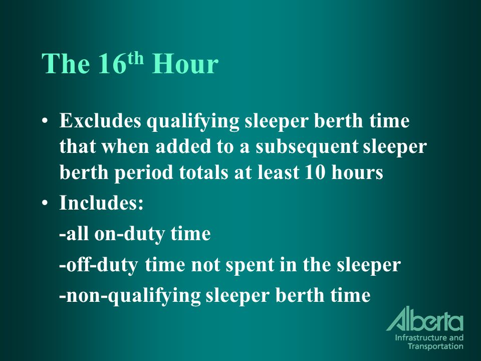 The 16 th Hour Excludes qualifying sleeper berth time that when added to a subsequent sleeper berth period totals at least 10 hours Includes: -all on-duty time -off-duty time not spent in the sleeper -non-qualifying sleeper berth time