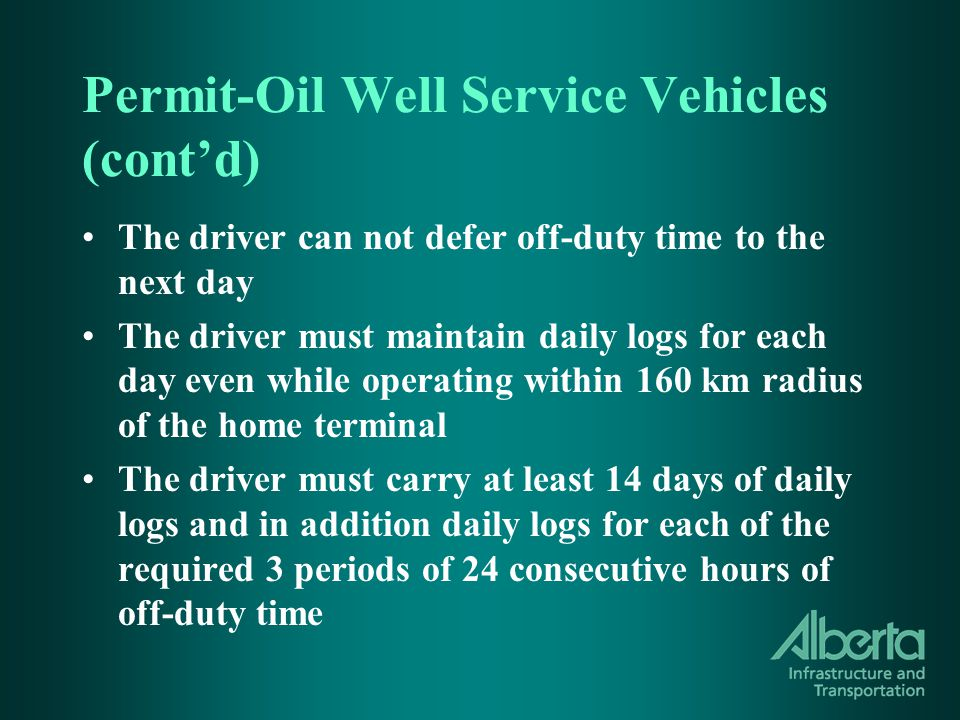 Permit-Oil Well Service Vehicles (cont'd) The driver can not defer off-duty time to the next day The driver must maintain daily logs for each day even while operating within 160 km radius of the home terminal The driver must carry at least 14 days of daily logs and in addition daily logs for each of the required 3 periods of 24 consecutive hours of off-duty time