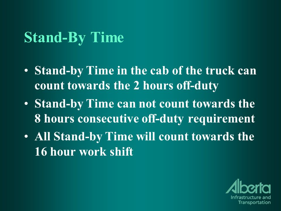 Stand-By Time Stand-by Time in the cab of the truck can count towards the 2 hours off-duty Stand-by Time can not count towards the 8 hours consecutive off-duty requirement All Stand-by Time will count towards the 16 hour work shift