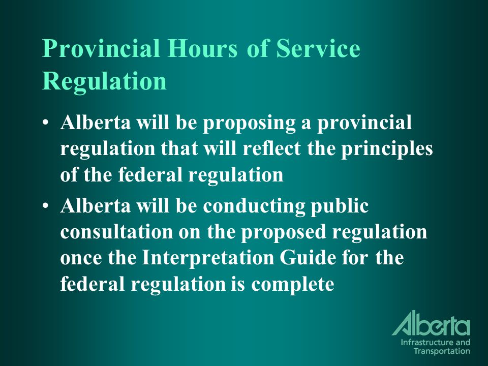 Provincial Hours of Service Regulation Alberta will be proposing a provincial regulation that will reflect the principles of the federal regulation Alberta will be conducting public consultation on the proposed regulation once the Interpretation Guide for the federal regulation is complete