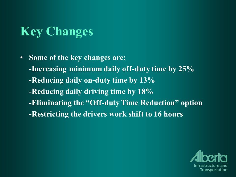 Key Changes Some of the key changes are: -Increasing minimum daily off-duty time by 25% -Reducing daily on-duty time by 13% -Reducing daily driving time by 18% -Eliminating the Off-duty Time Reduction option -Restricting the drivers work shift to 16 hours