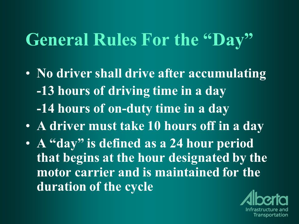 General Rules For the Day No driver shall drive after accumulating -13 hours of driving time in a day -14 hours of on-duty time in a day A driver must take 10 hours off in a day A day is defined as a 24 hour period that begins at the hour designated by the motor carrier and is maintained for the duration of the cycle