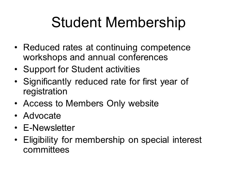 Student Membership Reduced rates at continuing competence workshops and annual conferences Support for Student activities Significantly reduced rate for first year of registration Access to Members Only website Advocate E-Newsletter Eligibility for membership on special interest committees