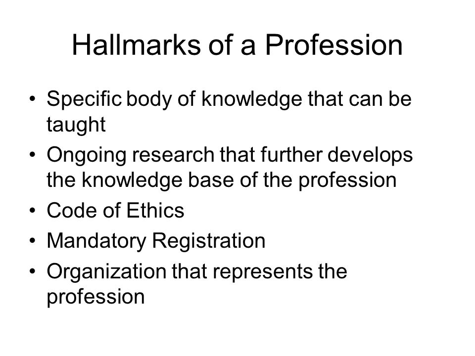 Hallmarks of a Profession Specific body of knowledge that can be taught Ongoing research that further develops the knowledge base of the profession Code of Ethics Mandatory Registration Organization that represents the profession