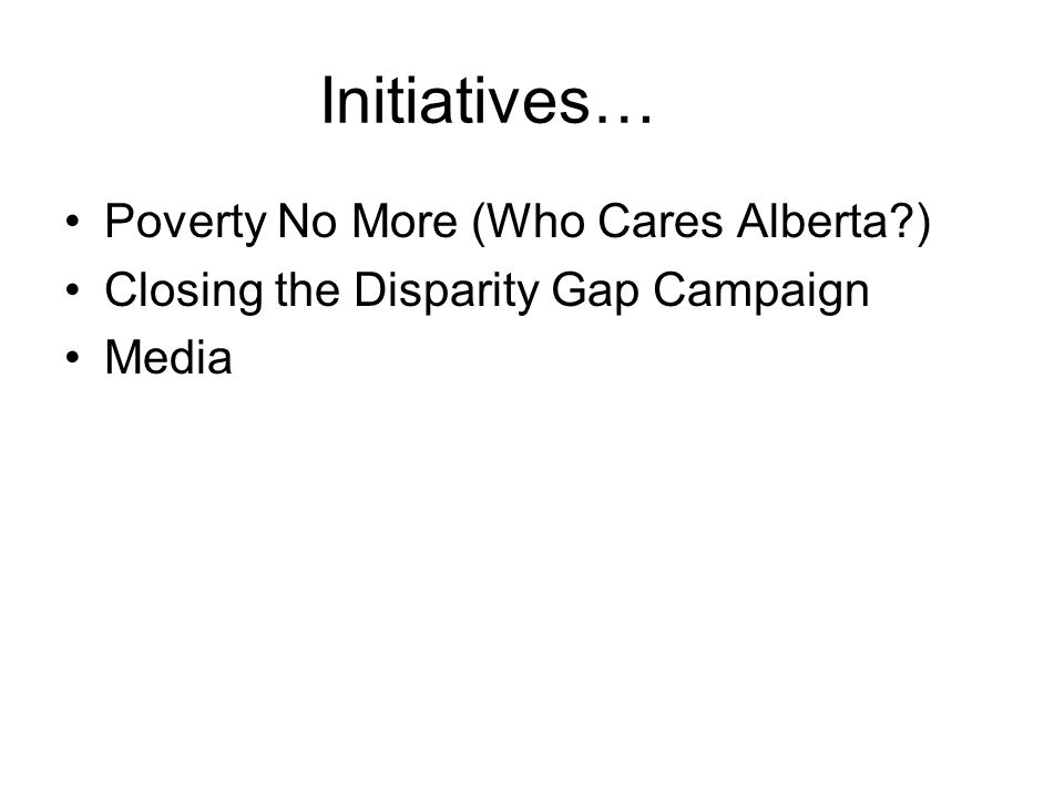 Initiatives… Poverty No More (Who Cares Alberta?) Closing the Disparity Gap Campaign Media
