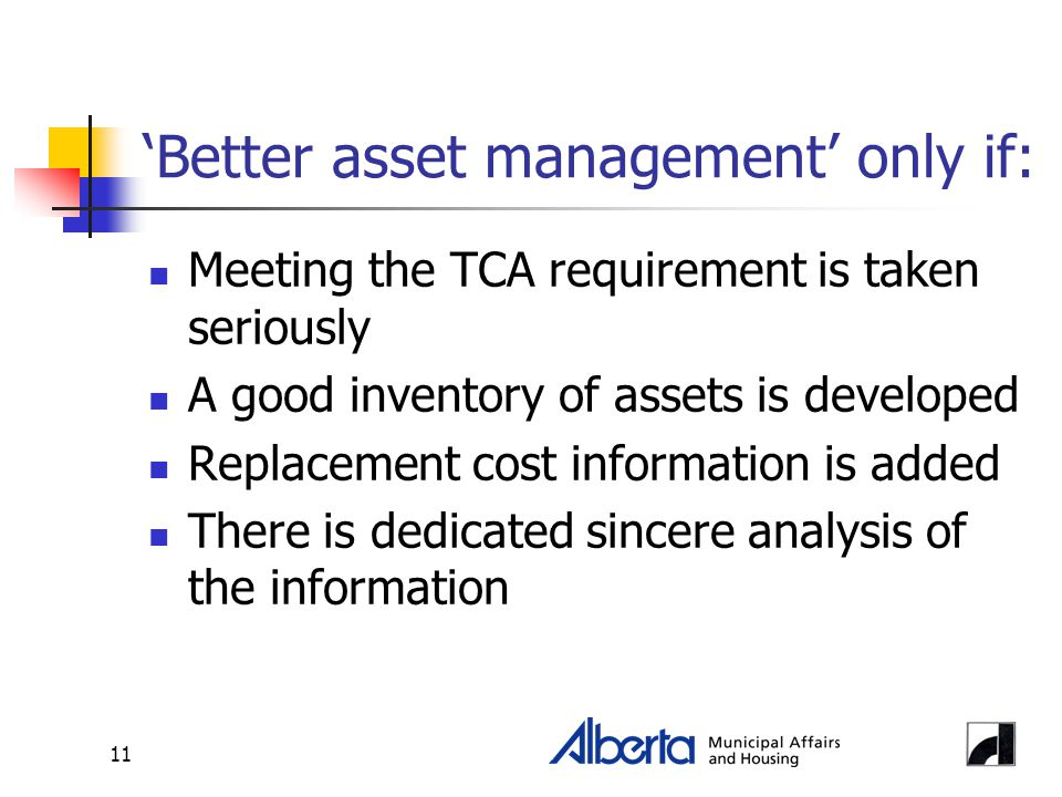 11 'Better asset management' only if: Meeting the TCA requirement is taken seriously A good inventory of assets is developed Replacement cost informat