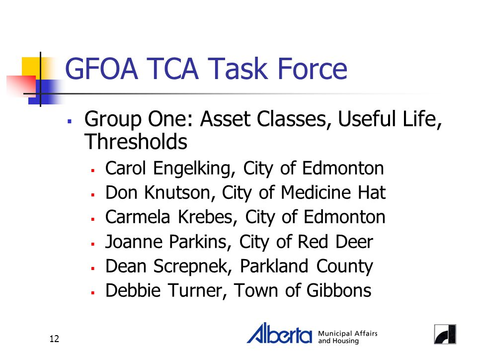 12 GFOA TCA Task Force  Group One: Asset Classes, Useful Life, Thresholds  Carol Engelking, City of Edmonton  Don Knutson, City of Medicine Hat  Carmela Krebes, City of Edmonton  Joanne Parkins, City of Red Deer  Dean Screpnek, Parkland County  Debbie Turner, Town of Gibbons