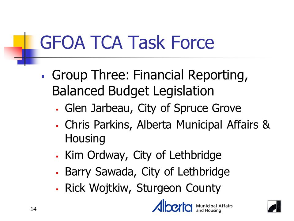 14 GFOA TCA Task Force  Group Three: Financial Reporting, Balanced Budget Legislation  Glen Jarbeau, City of Spruce Grove  Chris Parkins, Alberta Municipal Affairs & Housing  Kim Ordway, City of Lethbridge  Barry Sawada, City of Lethbridge  Rick Wojtkiw, Sturgeon County