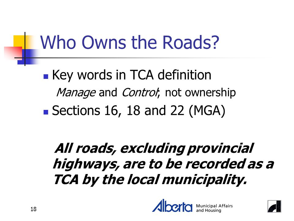 18 Who Owns the Roads? Key words in TCA definition Manage and Control; not ownership Sections 16, 18 and 22 (MGA) All roads, excluding provincial high