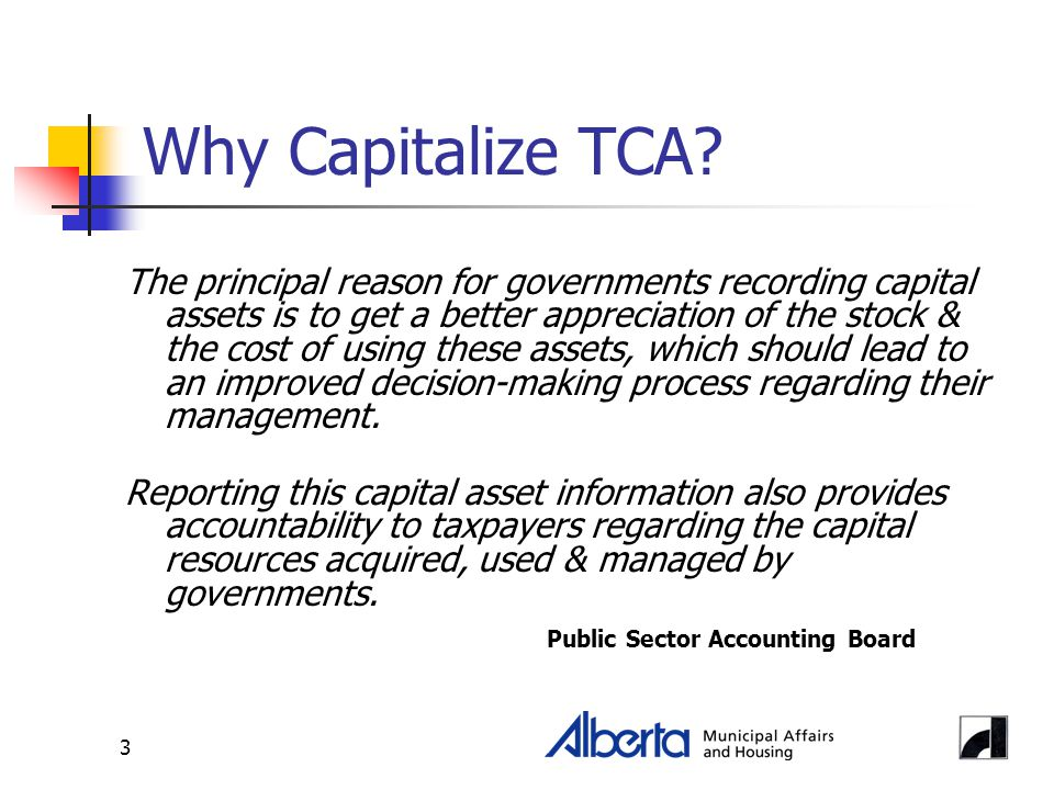 3 Why Capitalize TCA? The principal reason for governments recording capital assets is to get a better appreciation of the stock & the cost of using t