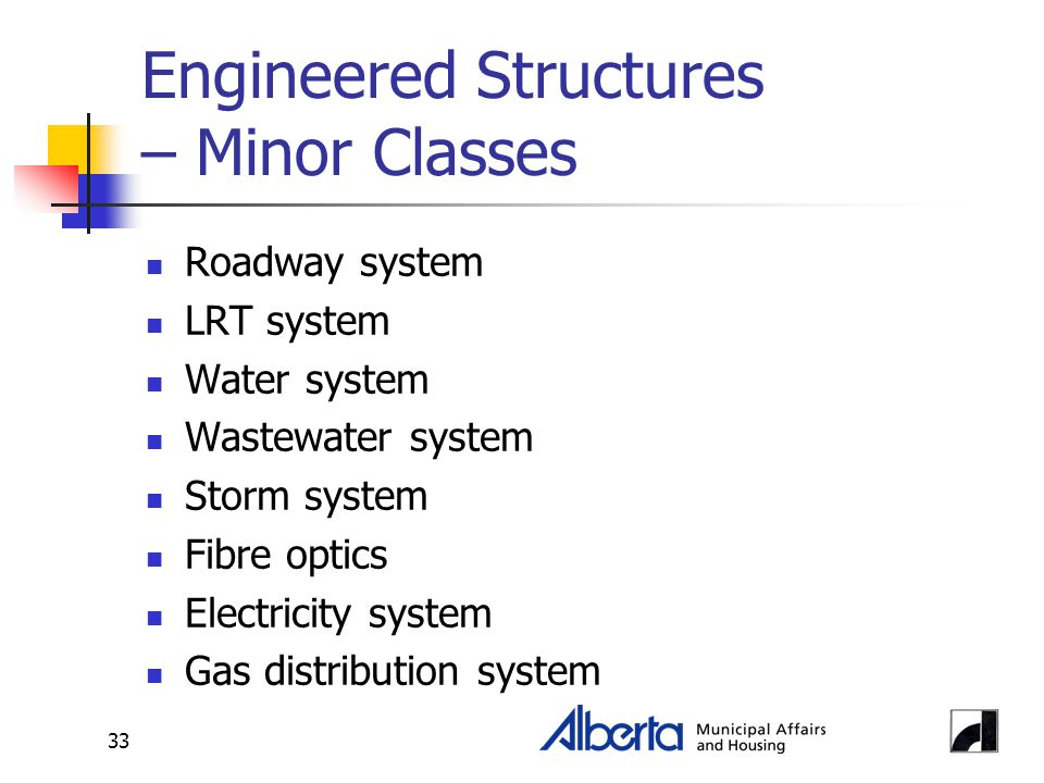 33 Engineered Structures – Minor Classes Roadway system LRT system Water system Wastewater system Storm system Fibre optics Electricity system Gas distribution system