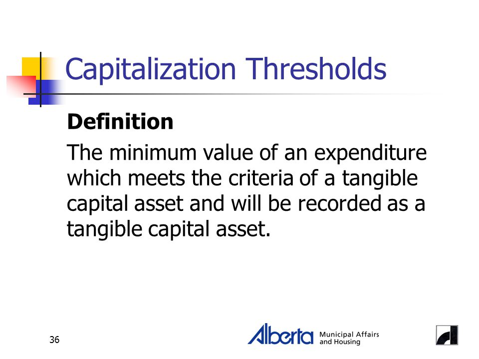 36 Capitalization Thresholds Definition The minimum value of an expenditure which meets the criteria of a tangible capital asset and will be recorded