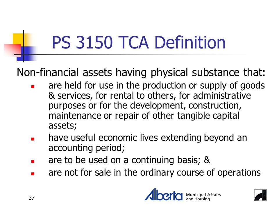 37 PS 3150 TCA Definition Non-financial assets having physical substance that: are held for use in the production or supply of goods & services, for r