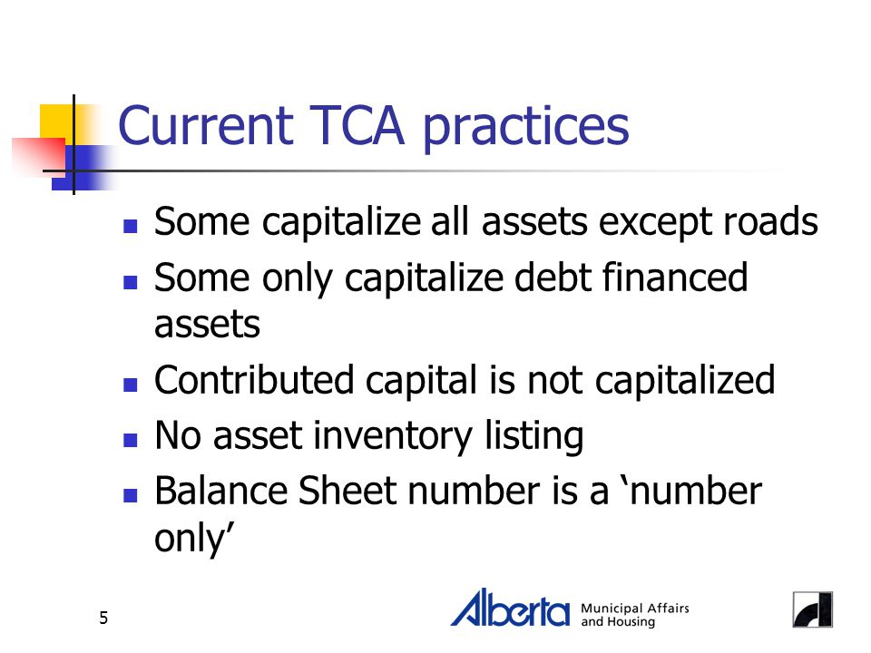 5 Current TCA practices Some capitalize all assets except roads Some only capitalize debt financed assets Contributed capital is not capitalized No asset inventory listing Balance Sheet number is a 'number only'