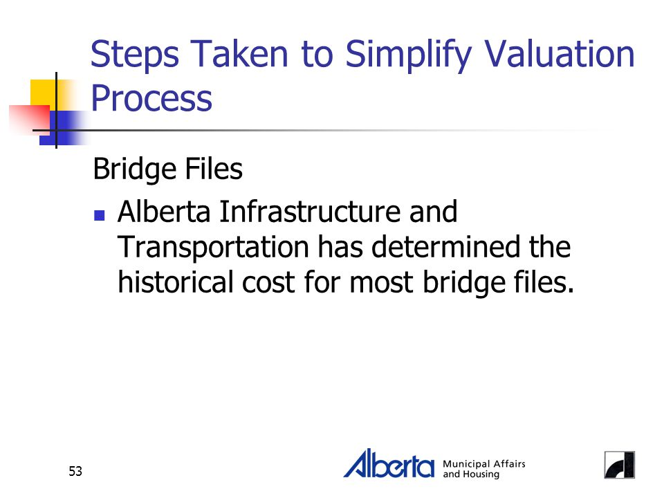 53 Steps Taken to Simplify Valuation Process Bridge Files Alberta Infrastructure and Transportation has determined the historical cost for most bridge