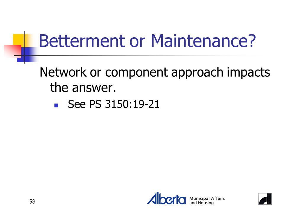 58 Betterment or Maintenance? Network or component approach impacts the answer. See PS 3150:19-21