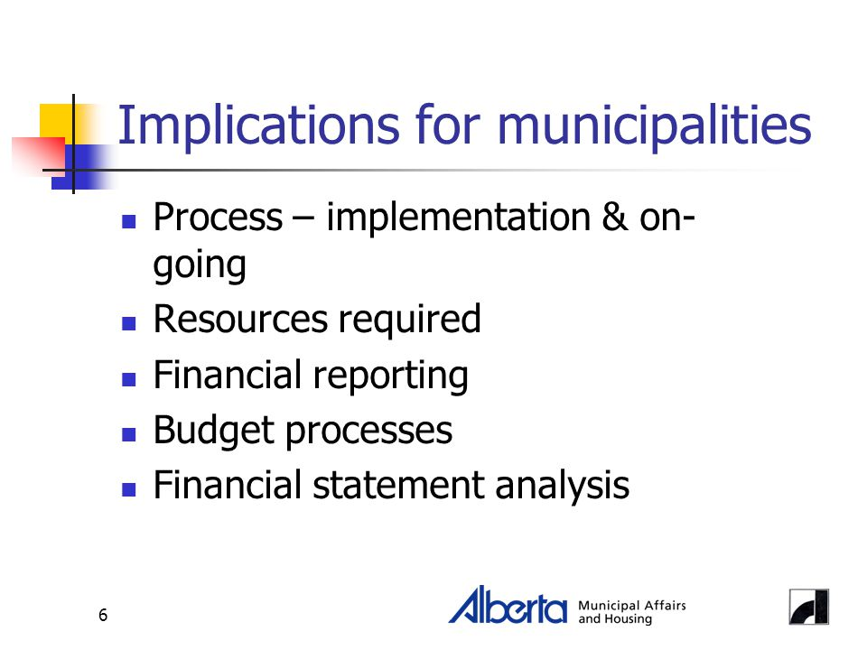 6 Implications for municipalities Process – implementation & on- going Resources required Financial reporting Budget processes Financial statement analysis