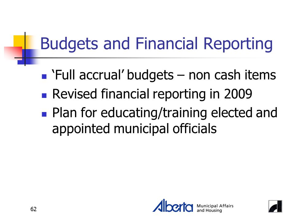 62 Budgets and Financial Reporting 'Full accrual' budgets – non cash items Revised financial reporting in 2009 Plan for educating/training elected and