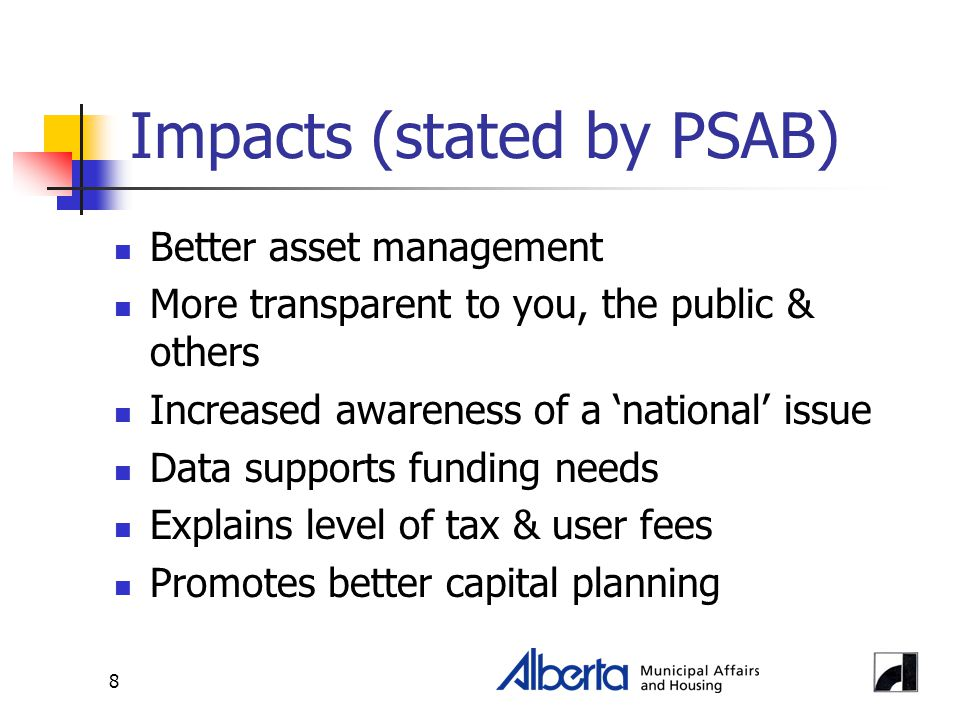 8 Impacts (stated by PSAB) Better asset management More transparent to you, the public & others Increased awareness of a 'national' issue Data support