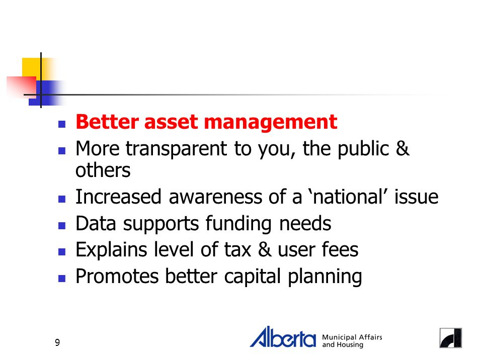 9 Better asset management More transparent to you, the public & others Increased awareness of a 'national' issue Data supports funding needs Explains level of tax & user fees Promotes better capital planning