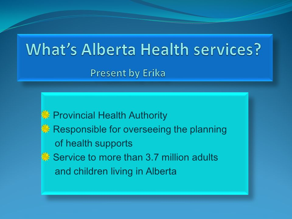Provincial Health Authority Responsible for overseeing the planning of health supports Service to more than 3.7 million adults and children living in Alberta Provincial Health Authority Responsible for overseeing the planning of health supports Service to more than 3.7 million adults and children living in Alberta