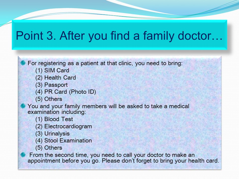 Point 3. After you find a family doctor… For registering as a patient at that clinic, you need to bring: (1) SIM Card (2) Health Card (3) Passport (4)