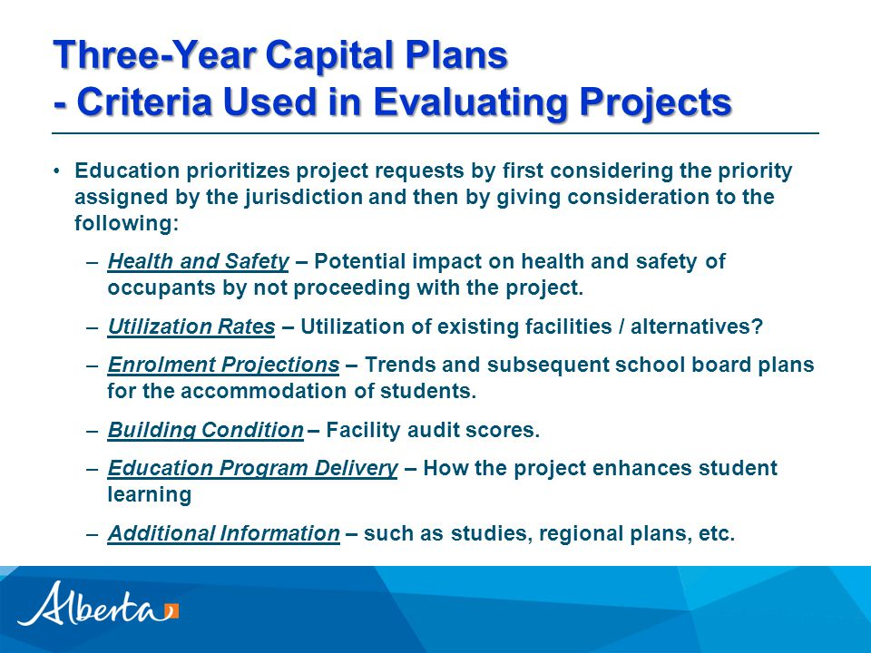 Three-Year Capital Plans - Criteria Used in Evaluating Projects Education prioritizes project requests by first considering the priority assigned by the jurisdiction and then by giving consideration to the following: –Health and Safety – Potential impact on health and safety of occupants by not proceeding with the project.