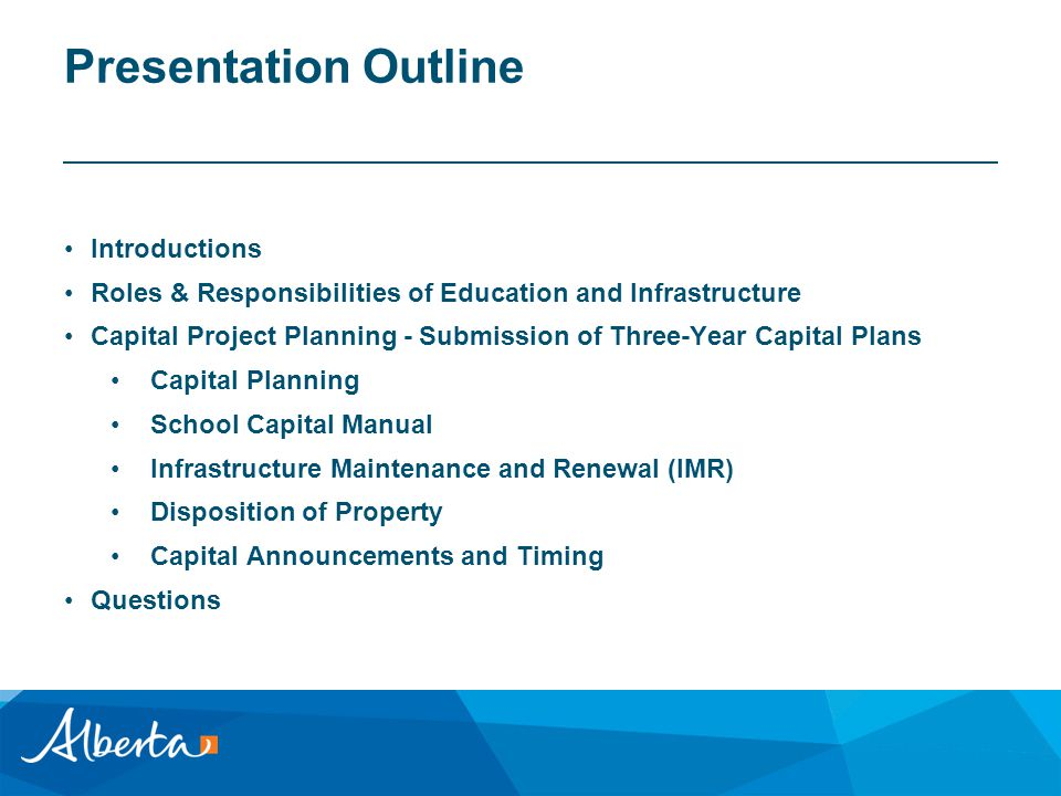 Presentation Outline Introductions Roles & Responsibilities of Education and Infrastructure Capital Project Planning - Submission of Three-Year Capital Plans Capital Planning School Capital Manual Infrastructure Maintenance and Renewal (IMR) Disposition of Property Capital Announcements and Timing Questions