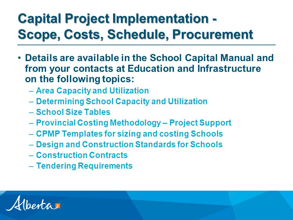 Capital Project Implementation - Scope, Costs, Schedule, Procurement Details are available in the School Capital Manual and from your contacts at Education and Infrastructure on the following topics: –Area Capacity and Utilization –Determining School Capacity and Utilization –School Size Tables –Provincial Costing Methodology – Project Support –CPMP Templates for sizing and costing Schools –Design and Construction Standards for Schools –Construction Contracts –Tendering Requirements