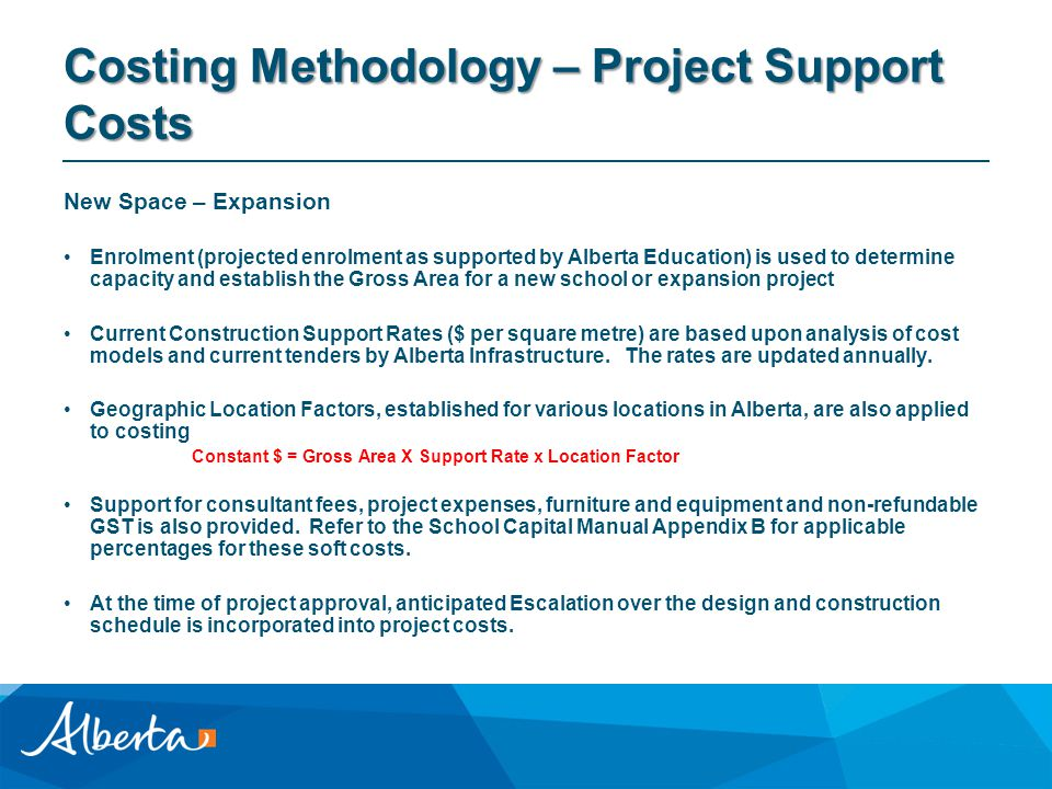 Costing Methodology – Project Support Costs New Space – Expansion Enrolment (projected enrolment as supported by Alberta Education) is used to determine capacity and establish the Gross Area for a new school or expansion project Current Construction Support Rates ($ per square metre) are based upon analysis of cost models and current tenders by Alberta Infrastructure.