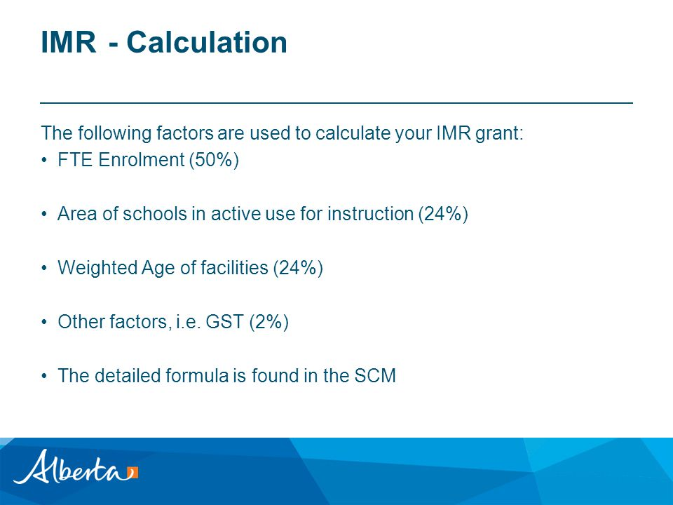 IMR- Calculation The following factors are used to calculate your IMR grant: FTE Enrolment (50%) Area of schools in active use for instruction (24%) Weighted Age of facilities (24%) Other factors, i.e.