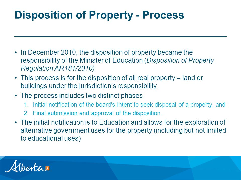 Disposition of Property - Process In December 2010, the disposition of property became the responsibility of the Minister of Education (Disposition of Property Regulation AR181/2010) This process is for the disposition of all real property – land or buildings under the jurisdiction's responsibility.