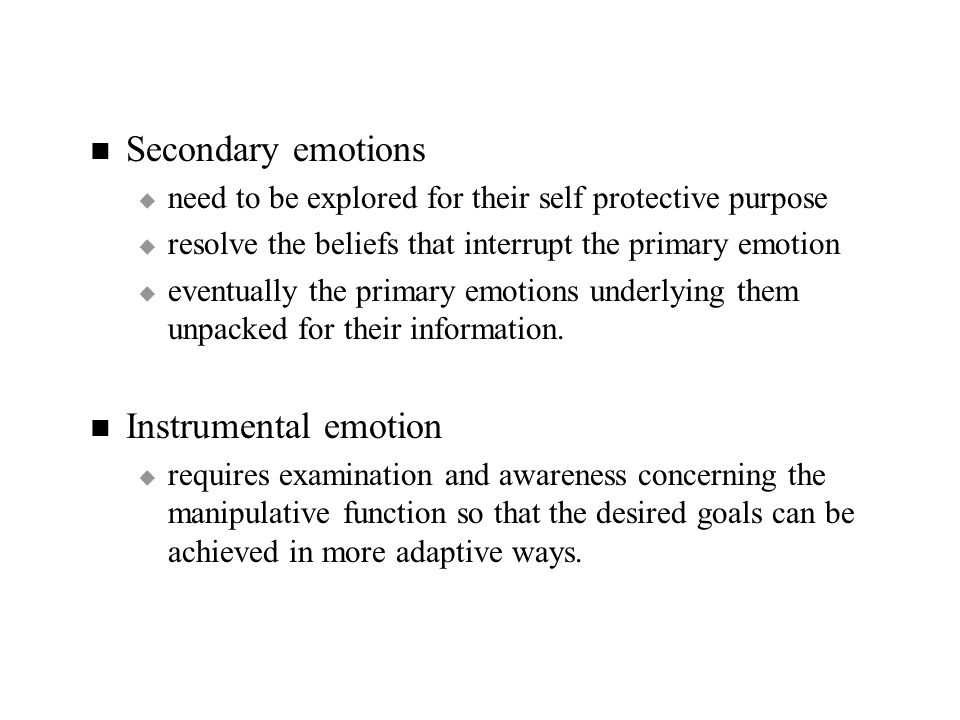 Secondary emotions   need to be explored for their self protective purpose   resolve the beliefs that interrupt the primary emotion   eventually the primary emotions underlying them unpacked for their information.