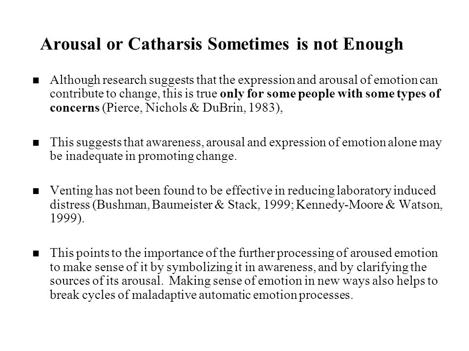 Arousal or Catharsis Sometimes is not Enough Although research suggests that the expression and arousal of emotion can contribute to change, this is true only for some people with some types of concerns (Pierce, Nichols & DuBrin, 1983), This suggests that awareness, arousal and expression of emotion alone may be inadequate in promoting change.