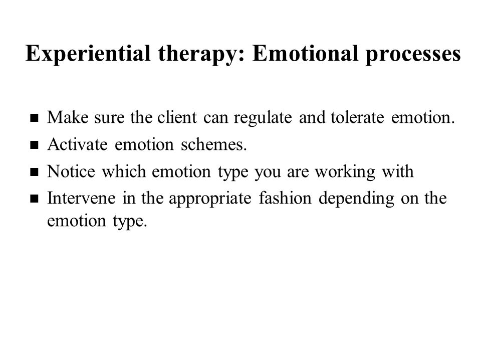 Experiential therapy: Emotional processes Make sure the client can regulate and tolerate emotion.