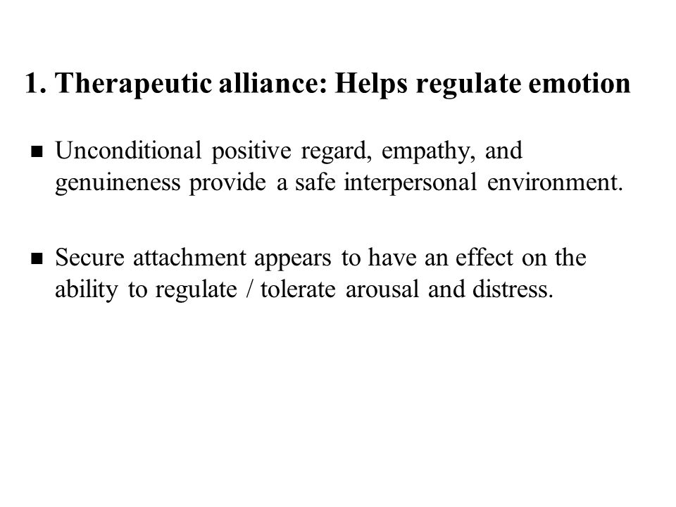 1. Therapeutic alliance: Helps regulate emotion Unconditional positive regard, empathy, and genuineness provide a safe interpersonal environment. Secu