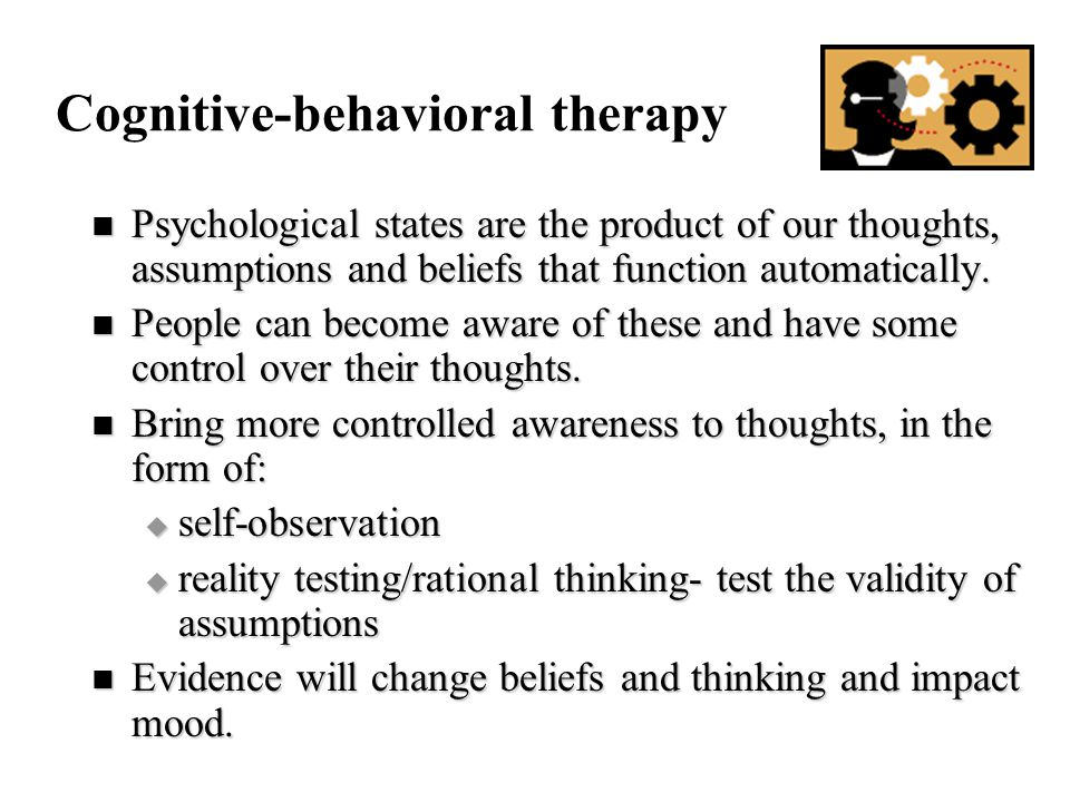 Cognitive-behavioral therapy Psychological states are the product of our thoughts, assumptions and beliefs that function automatically.