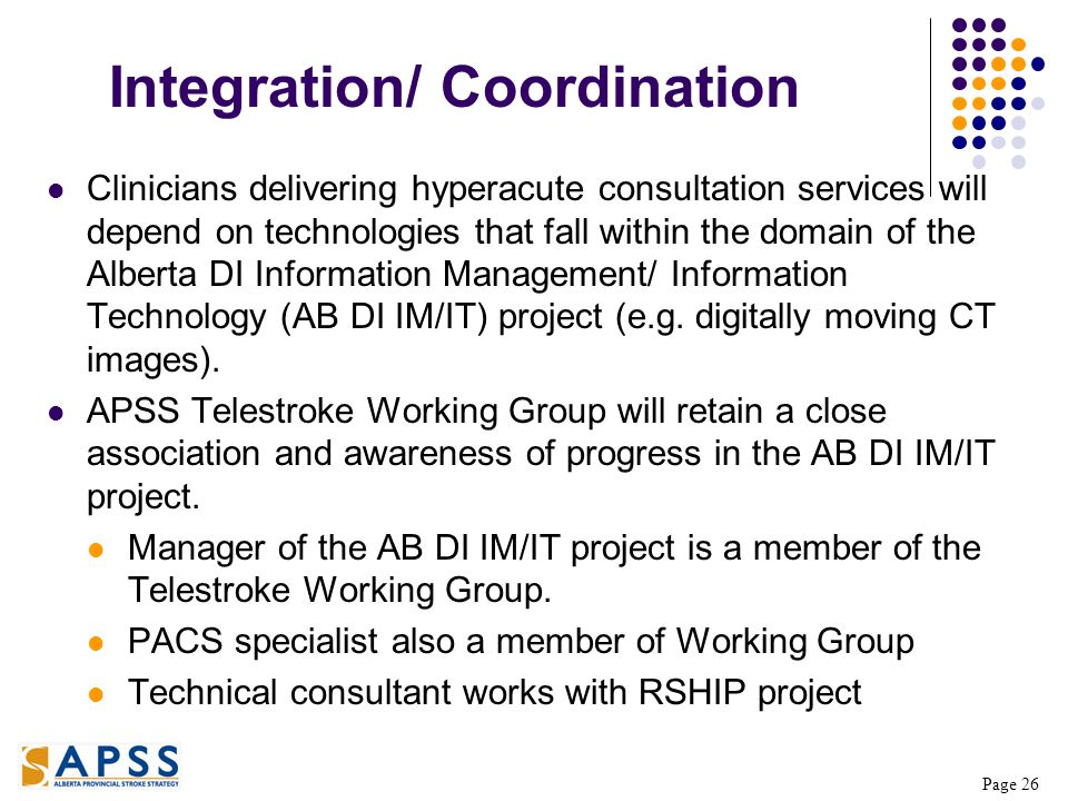 Page 26 Integration/ Coordination Clinicians delivering hyperacute consultation services will depend on technologies that fall within the domain of the Alberta DI Information Management/ Information Technology (AB DI IM/IT) project (e.g.