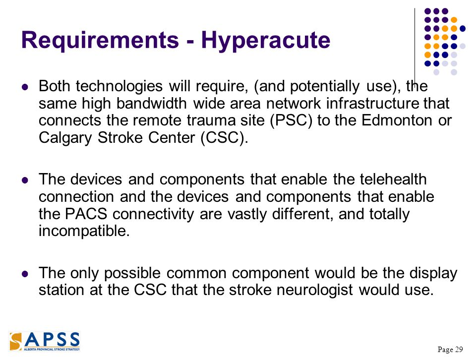 Page 29 Requirements - Hyperacute Both technologies will require, (and potentially use), the same high bandwidth wide area network infrastructure that connects the remote trauma site (PSC) to the Edmonton or Calgary Stroke Center (CSC).