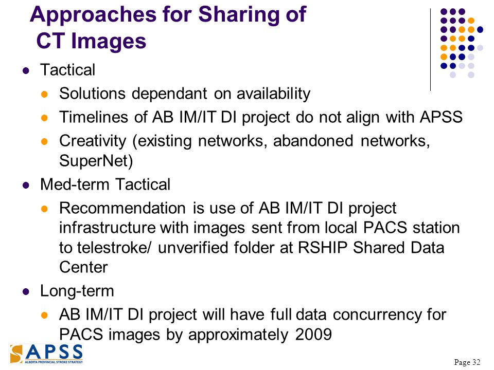 Page 32 Approaches for Sharing of CT Images Tactical Solutions dependant on availability Timelines of AB IM/IT DI project do not align with APSS Creativity (existing networks, abandoned networks, SuperNet) Med-term Tactical Recommendation is use of AB IM/IT DI project infrastructure with images sent from local PACS station to telestroke/ unverified folder at RSHIP Shared Data Center Long-term AB IM/IT DI project will have full data concurrency for PACS images by approximately 2009