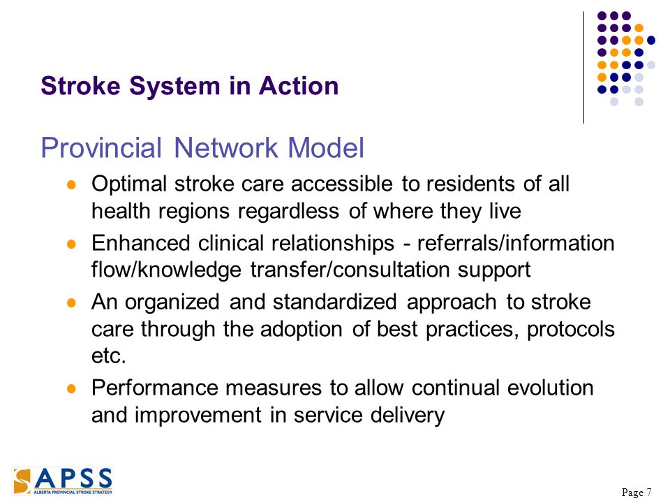 Page 7 Stroke System in Action Provincial Network Model Optimal stroke care accessible to residents of all health regions regardless of where they live Enhanced clinical relationships - referrals/information flow/knowledge transfer/consultation support An organized and standardized approach to stroke care through the adoption of best practices, protocols etc.