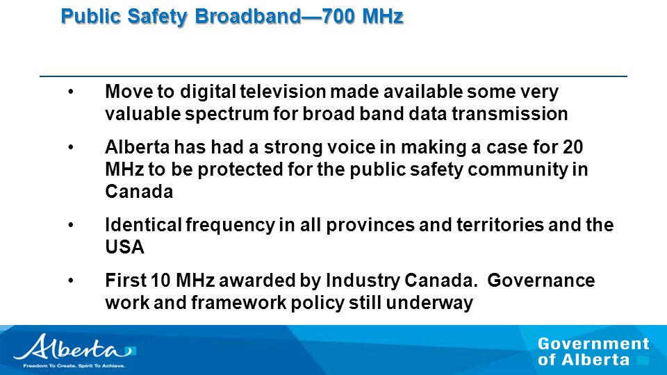 Public Safety Broadband—700 MHz Move to digital television made available some very valuable spectrum for broad band data transmission Alberta has had a strong voice in making a case for 20 MHz to be protected for the public safety community in Canada Identical frequency in all provinces and territories and the USA First 10 MHz awarded by Industry Canada.
