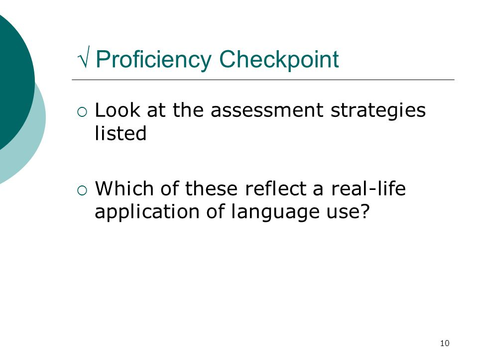 10 √ Proficiency Checkpoint  Look at the assessment strategies listed  Which of these reflect a real-life application of language use