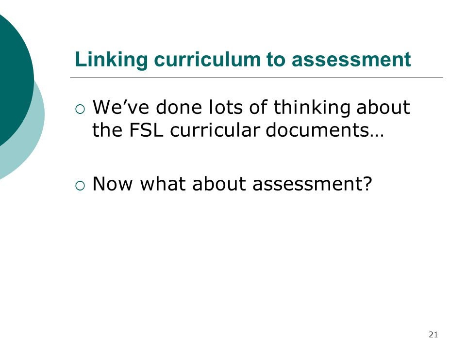 21 Linking curriculum to assessment  We've done lots of thinking about the FSL curricular documents…  Now what about assessment