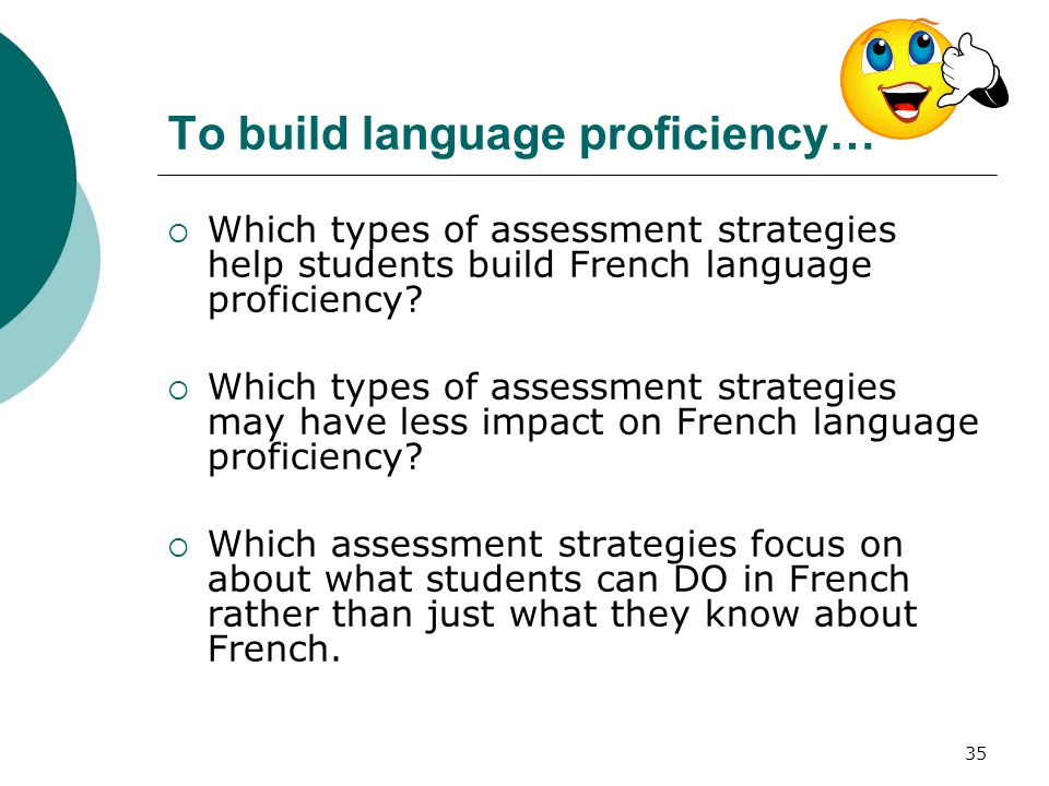 35 To build language proficiency…  Which types of assessment strategies help students build French language proficiency.