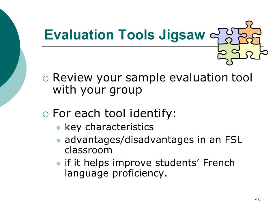 49 Evaluation Tools Jigsaw  Review your sample evaluation tool with your group  For each tool identify: key characteristics advantages/disadvantages in an FSL classroom if it helps improve students' French language proficiency.