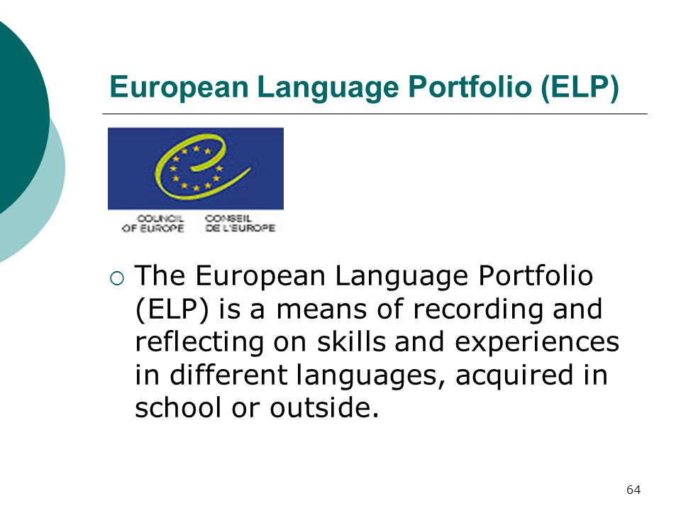 64 European Language Portfolio (ELP)  The European Language Portfolio (ELP) is a means of recording and reflecting on skills and experiences in different languages, acquired in school or outside.
