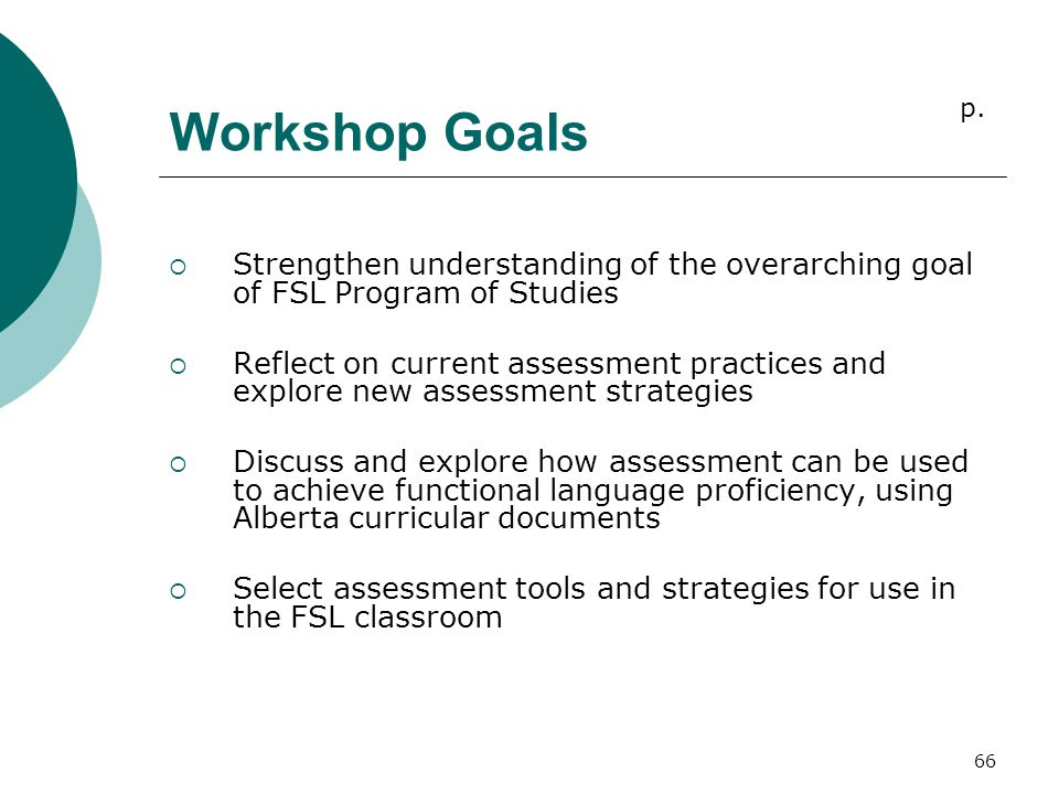 66 Workshop Goals  Strengthen understanding of the overarching goal of FSL Program of Studies  Reflect on current assessment practices and explore new assessment strategies  Discuss and explore how assessment can be used to achieve functional language proficiency, using Alberta curricular documents  Select assessment tools and strategies for use in the FSL classroom p.