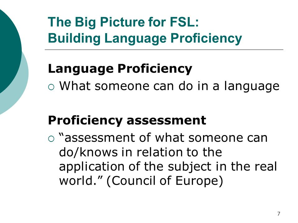 7 The Big Picture for FSL: Building Language Proficiency Language Proficiency  What someone can do in a language Proficiency assessment  assessment of what someone can do/knows in relation to the application of the subject in the real world. (Council of Europe)